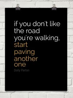 if you don't like the road you're walking...