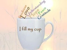 I fill my cup with kindness, love, understanding, hope, peace, gratitude......and coffee......