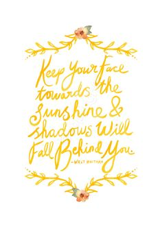 """Keep your face towards the sunshine and shadows will fall behind you.""  -- Walt Whitman"