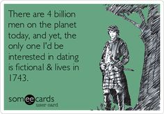 There are 4 billion men on the planet today, and yet, the only one I'd be interested in dating is fictional & lives in 1743.