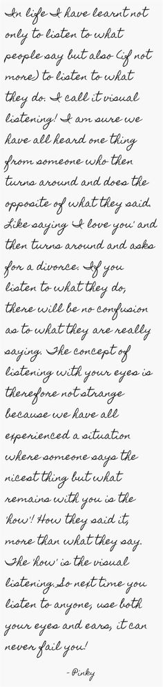 In life I have learnt not only to listen to what people say but also (if not more) to listen to what they do. I call it visual listening! I am sure we have all heard one thing from someone who then turns around and does the opposite of what they said. Like saying 'I love you' one minute and then turning around to ask for a divorce. If you listen to what they do, there will be no confusion as to what they are really saying. The concept of listening with your eyes is therefore not...