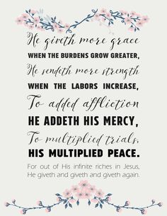 "Hymn Lyrics printable | He Giveth More Grace    ""He giveth more grace when the burdens grow greater, He sendeth more strength when the labors increase, To added affliction He addeth His mercy, To multiplied trials, His multiplied peace."""