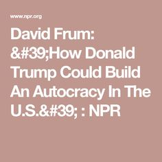 David Frum: 'How Donald Trump Could Build An Autocracy In The U.S.' : NPR
