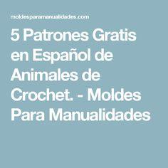 5 Patrones Gratis en Español de Animales de Crochet. - Moldes Para Manualidades