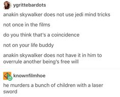 """Anakin Skywalker does not have it in him to overrule another being's free."" ""He murders a bunch of children with a laser sword."">>>He also does use Jedi mind tricks in the Clone Wars cartoons Anakin Vader, Anakin Skywalker, Saga, The Force Is Strong, Bad Feeling, Star Wars Humor, Love Stars, Reylo, Geek Out"