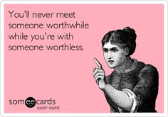 You'll never meet someone worthwhile while you're with someone worthless.