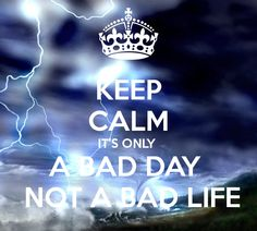 KEEP CALM IT'S ONLY  A BAD DAY   NOT A BAD LIFE                  so true...