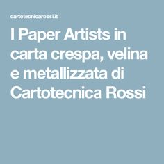 I Paper Artists in carta crespa, velina e metallizzata di Cartotecnica Rossi