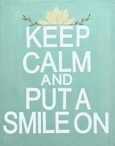 Keep calm and put a smile on :D