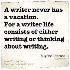 A writer never has a vacation. For a writer, life consists of either writing or thinking about writing. #write #quotes