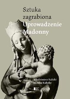 Włodzimierz Kalicki, Monika Kuhnke - Uprowadzenie Madonny. Sztuka zagrabiona
