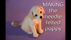 The Making of the Needle Felted Retriever Puppy