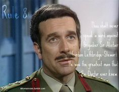 Rule 8: Thou shalt never speak a word against Brigadier Sir Alistair Gordon Lethbridge-Stewart. He was the greatest man that the Doctor ever knew. Submitted!! [Image Credit]