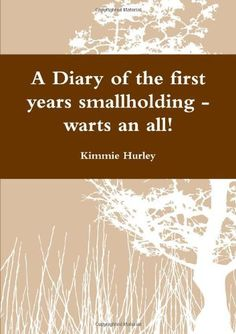 A Diary Of The First Years Smallholding - Warts An All! by Kimmie Hurley, http://www.amazon.co.uk/gp/product/1471696952/ref=cm_sw_r_pi_alp_bIW7qb1M2CCPS