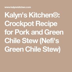 ... Crockpot Recipe for Pork and Green Chile Stew (Nefi's Green Chile Stew