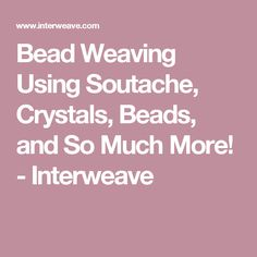 Bead Weaving Using Soutache, Crystals, Beads, and So Much More! - Interweave