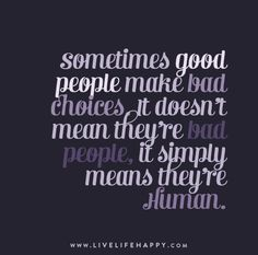 Sometimes good people make bad choices. It doesn't mean they're bad people, it simply means they're human.