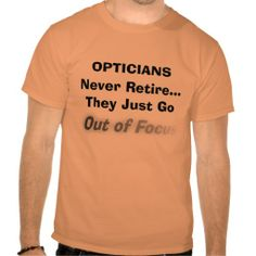 Funny Optician Retirement T-Shirt http://www.zazzle.com/funny_optician_retirement_t_shirt-235446657249197927?color=athleticorange&size=a_xl&rf=238282136580680600