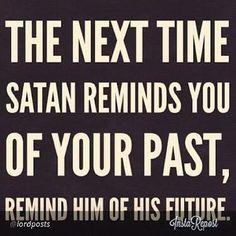 """La prochaine fois que Satan te rappelle ton passé, rappelle-lui son futur...."""" alléluia!"""