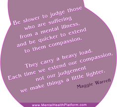 Be slower to judge those who are suffering from a mental illness and quicker to extend compassion. They carry a heavy load. Each time we extend our compassion, not our judgement we make things a little lighter. #MentalIllness #MentalHealth #CompassionForPeopleWithMentalIllness #Quote #MentalHealthQuote