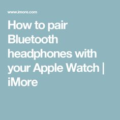 How to pair Bluetooth headphones with your Apple Watch | iMore