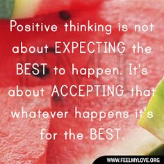 Positive thinking is not about EXPECTING the BEST to happen. It's about ACCEPTING that whatever happens it's for the BEST.~ Unknown  Related PostsSurround yourself with positive peopleIf you can imagine it, you canWhen you release expectationsPositive thinking is not about expecting the bestThe past is what you remember