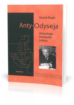 Dominik Rogóż Anty-Odyseja Antropologia Emmanuela Lévinasa  http://tyniec.com.pl/product_info.php?cPath=36&products_id=874