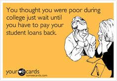 You thought you were poor during college just wait until you have to pay your student loans back.