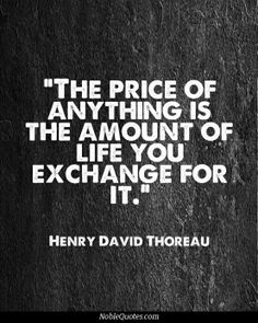 "The price of anything is the amount of life you exchange for it."" - Henry David Thoreau"
