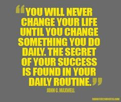 You will never change your life until you change something you do daily. The secret of your success is found in your daily routine - John C Maxwell