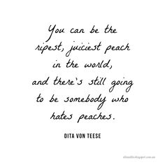 #beautifulinspiration  Inspiring and motivational quote from Dita von Teese - You can be the ripest, juiciest peach in the world, and there's still going to be somebody who hates peaches.