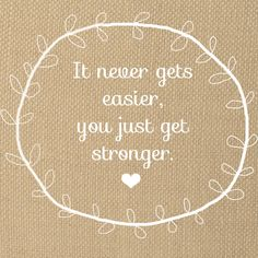 It never gets easier, you just get stronger. Quote