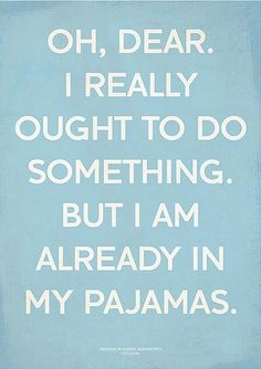 Oh dear, I really ought to do something. But I am already in my pyjamas!