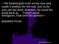 """Jeaniene Frost - quote-He looked glad to be on his way and made a beeline for the exit. Just as he was out the door, however, he stuck his head back in.""""I don't mind foreigners. God save the queen! Jeaniene Frost, My Best Friend, Best Friends, Vampire Books, Dont You Know, I Feel You, Save The Queen, Knowing You, Quotations"""