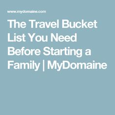 The Travel Bucket List You Need Before Starting a Family | MyDomaine