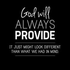 God will always provide! Let go of all of your worries and your doubts! He knows best--His plan is perfect.