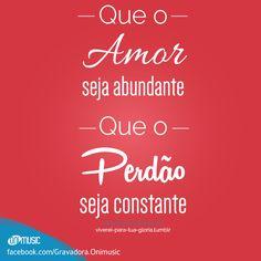 """""""Que o Amor seja abundante. Que o Perdão seja constante."""""""