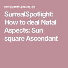 SurrealSpotlight: How to deal Natal Aspects: Sun square Ascendant