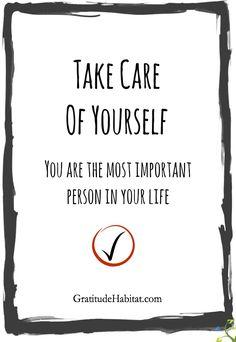 Take care of yourself.  You're important.  Visit us at: www.GratitudeHabitat.com