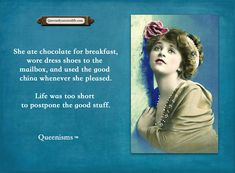 She ate chocolate for breakfast, wore dress shoes to the mailbox, and used the good china whenever she pleased. Life was too short to postpone the good stuff. - Queenisms™