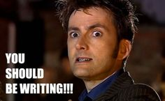 You should be writing! (David Tennant as the Doctor)
