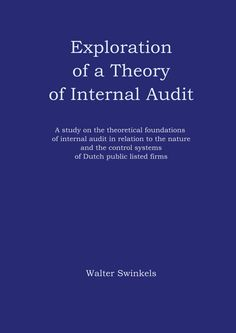 """""""Exploration of a Theory of Internal Audit - A study on the theoretical foundations of internal audit in relation to the nature and the control systems of Dutch public listed firms"""" Walter Swinkels"""