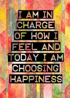 """I'm in charge of how I feel and today I am choosing happiness"""