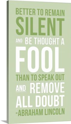 """Better to remain silent and be thought a fool than to speak out and remove all doubt."" - Abraham Lincoln"
