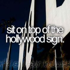 Sit on Top of the Hollywood sign -- Hopefully I will be spending a semester in L.A. my senior year