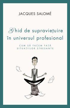 Jacques Salome - Ghid de supravietuire in universul profesional. Cum sa facem fata situatiilor stresante - Bibliophile, Good To Know, Literature, Memes, Books, City Lights, Universe, Literatura, Libros