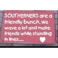It's true. Everyone is so much nicer there. I love my location but miss my southern friends and family. Northerners can be so uptight! Southern Ladies, Simply Southern, Southern Comfort, Southern Living, Southern Sayings, Southern Style, Southern Charm, Southern Pride, Southern Drawl