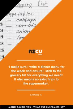 'I make sure I write a dinner menu for the week and ensure I stick to the grocery list for everything we need!  It also means no extra trips to  the supermarket.'