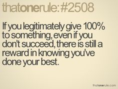 If you legitimately give 100% to something, even if you don't succeed, there is still a reward in knowing you've done your best.