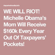 WE WILL RIOT! Michelle Obama's Mom Will Receive $160k Every Year Out Of Taxpayers' Pockets!